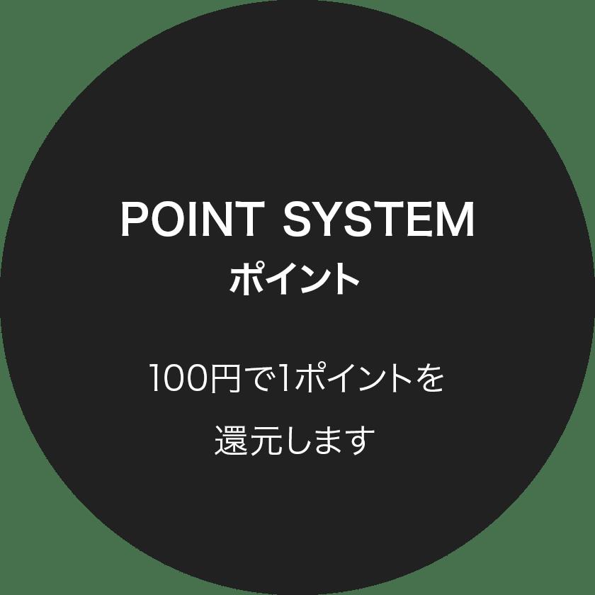 POINT SYSTEMポイント:100円で1ポイントを還元します